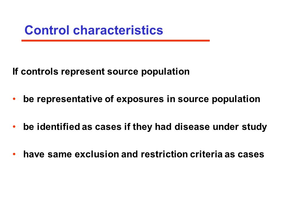 Control characteristics If controls represent source population be representative of exposures in source population be identified as cases if they had disease under study have same exclusion and restriction criteria as cases