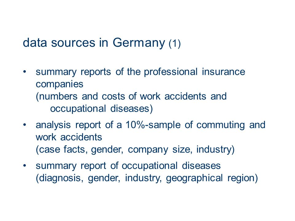 data sources in Germany (1) summary reports of the professional insurance companies (numbers and costs of work accidents and occupational diseases) analysis report of a 10%-sample of commuting and work accidents (case facts, gender, company size, industry) summary report of occupational diseases (diagnosis, gender, industry, geographical region)