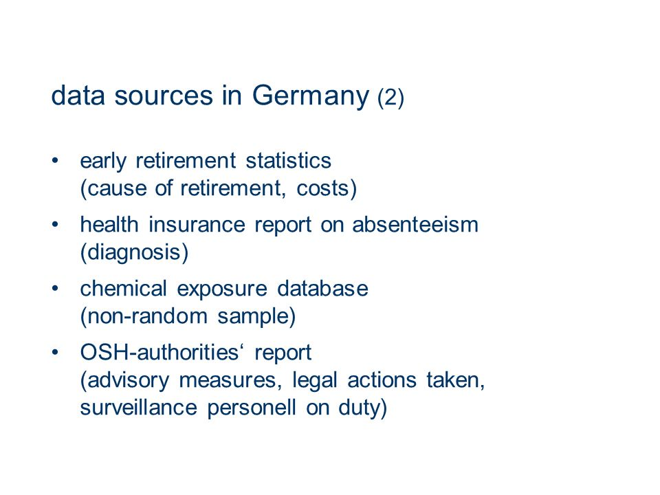 data sources in Germany (2) early retirement statistics (cause of retirement, costs) health insurance report on absenteeism (diagnosis) chemical exposure database (non-random sample) OSH-authorities report (advisory measures, legal actions taken, surveillance personell on duty)
