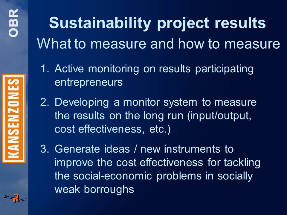 Sustainability project results What to measure and how to measure 1.Active monitoring on results participating entrepreneurs 2.Developing a monitor system to measure the results on the long run (input/output, cost effectiveness, etc.) 3.Generate ideas / new instruments to improve the cost effectiveness for tackling the social-economic problems in socially weak borroughs
