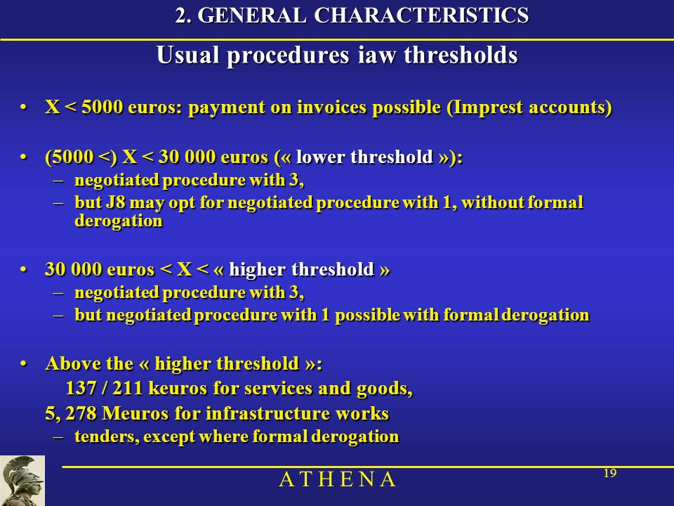 A T H E N A 19 2. GENERAL CHARACTERISTICS Usual procedures iaw thresholds X < 5000 euros: payment on invoices possible (Imprest accounts)X < 5000 euro