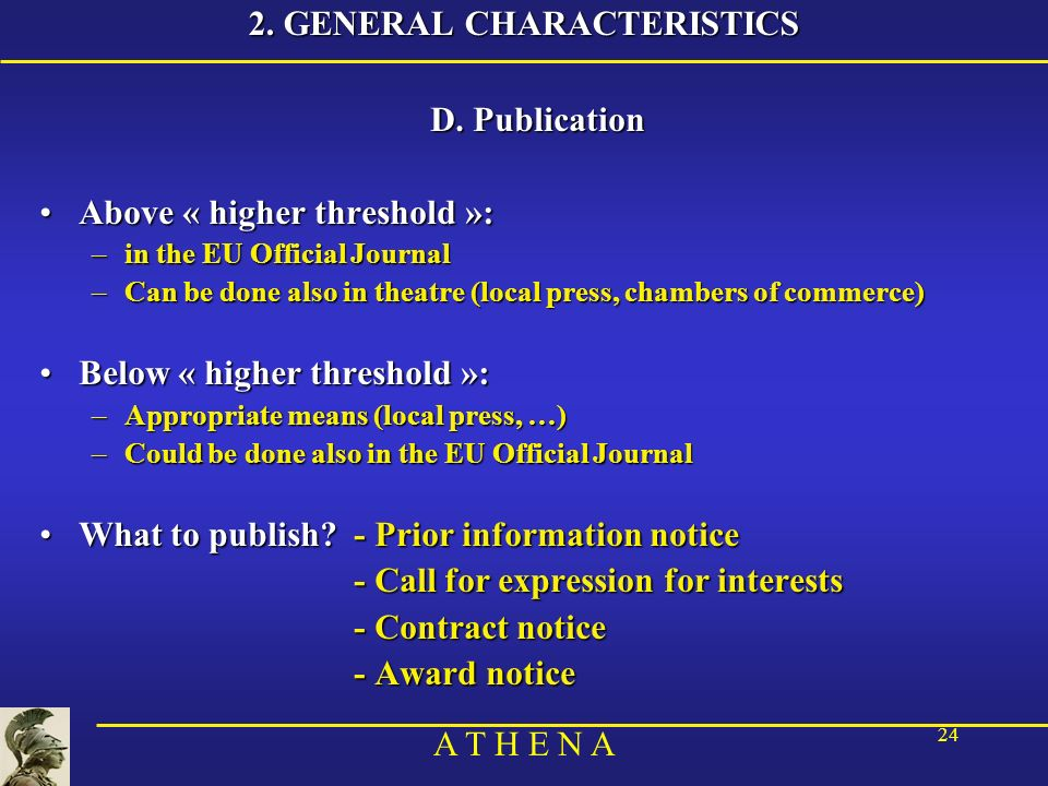 A T H E N A 24 2. GENERAL CHARACTERISTICS D. Publication Above « higher threshold »:Above « higher threshold »: –in the EU Official Journal –Can be do