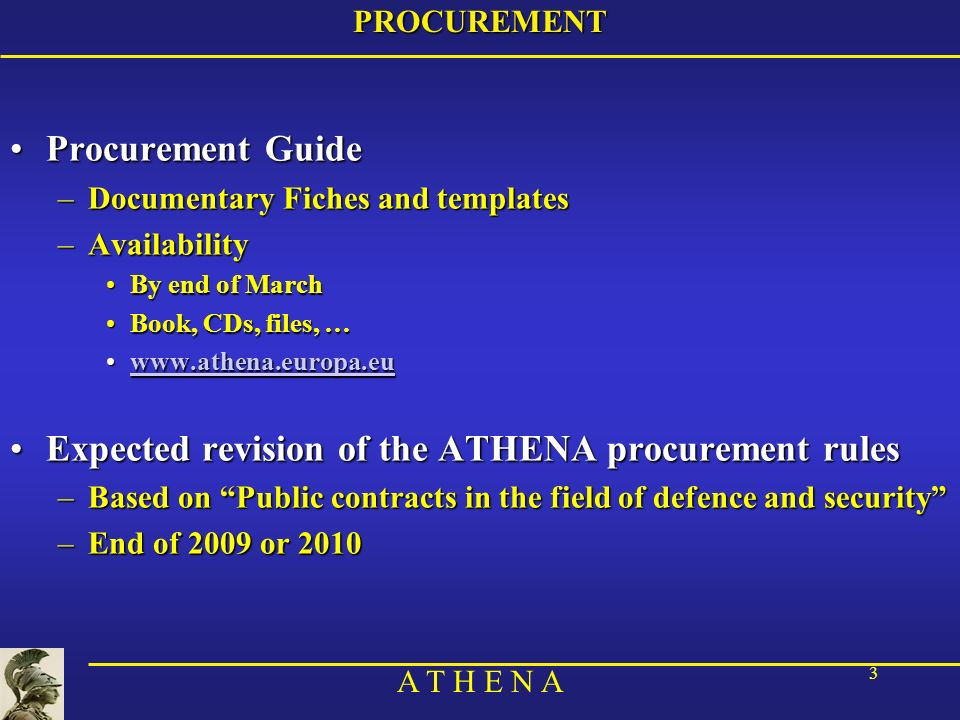 A T H E N A 3PROCUREMENT Procurement GuideProcurement Guide –Documentary Fiches and templates –Availability By end of MarchBy end of March Book, CDs, files, …Book, CDs, files, …   Expected revision of the ATHENA procurement rulesExpected revision of the ATHENA procurement rules –Based on Public contracts in the field of defence and security –End of 2009 or 2010