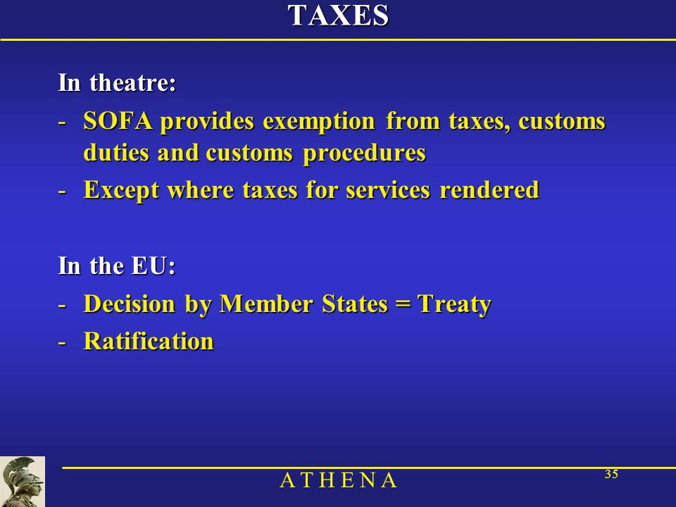 A T H E N A 35TAXES In theatre: -SOFA provides exemption from taxes, customs duties and customs procedures -Except where taxes for services rendered I