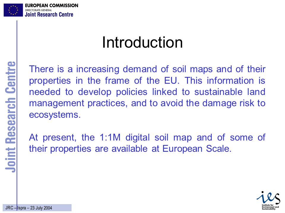 2 JRC – Ispra – 23 July 2004 Introduction There is a increasing demand of soil maps and of their properties in the frame of the EU.