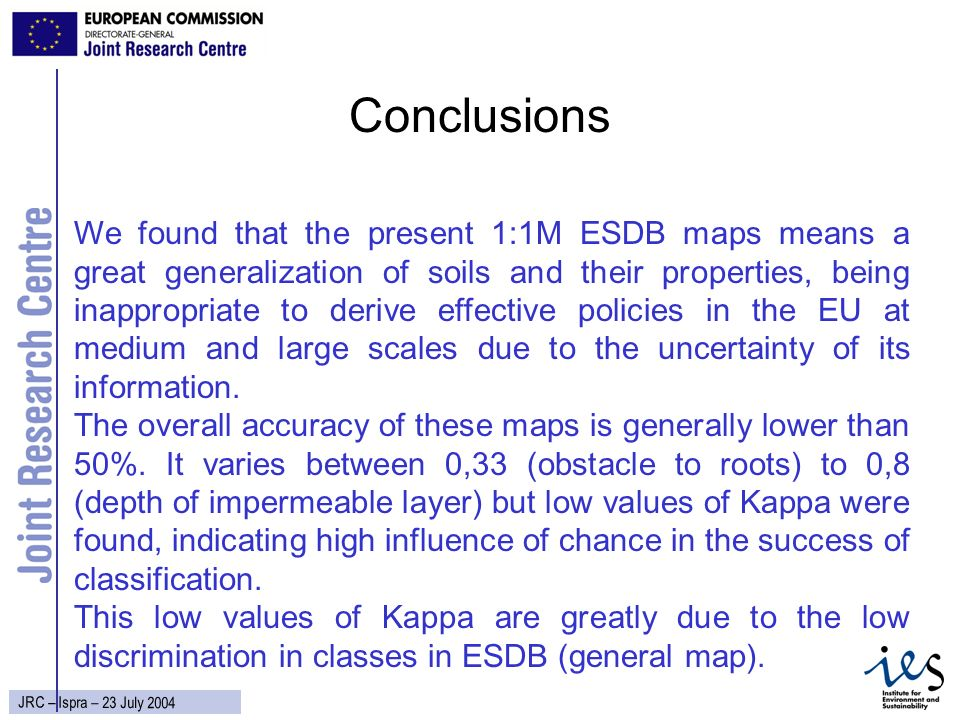35 JRC – Ispra – 23 July 2004 Conclusions We found that the present 1:1M ESDB maps means a great generalization of soils and their properties, being inappropriate to derive effective policies in the EU at medium and large scales due to the uncertainty of its information.