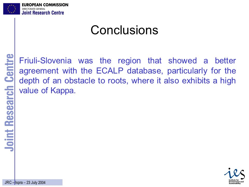 36 JRC – Ispra – 23 July 2004 Conclusions Friuli-Slovenia was the region that showed a better agreement with the ECALP database, particularly for the depth of an obstacle to roots, where it also exhibits a high value of Kappa.