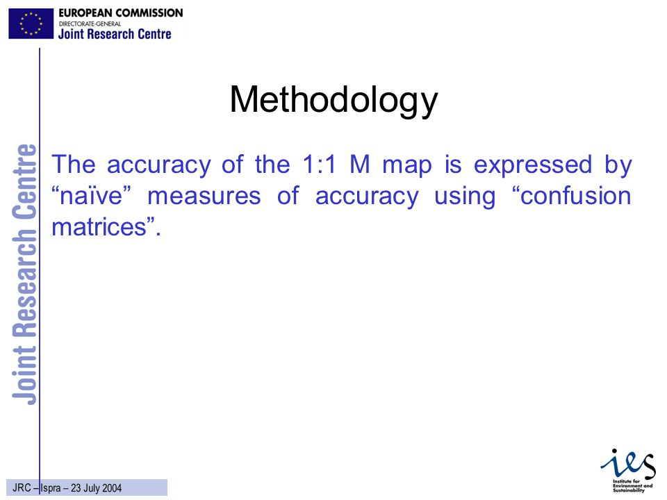 8 JRC – Ispra – 23 July 2004 Methodology The accuracy of the 1:1 M map is expressed by naïve measures of accuracy using confusion matrices.