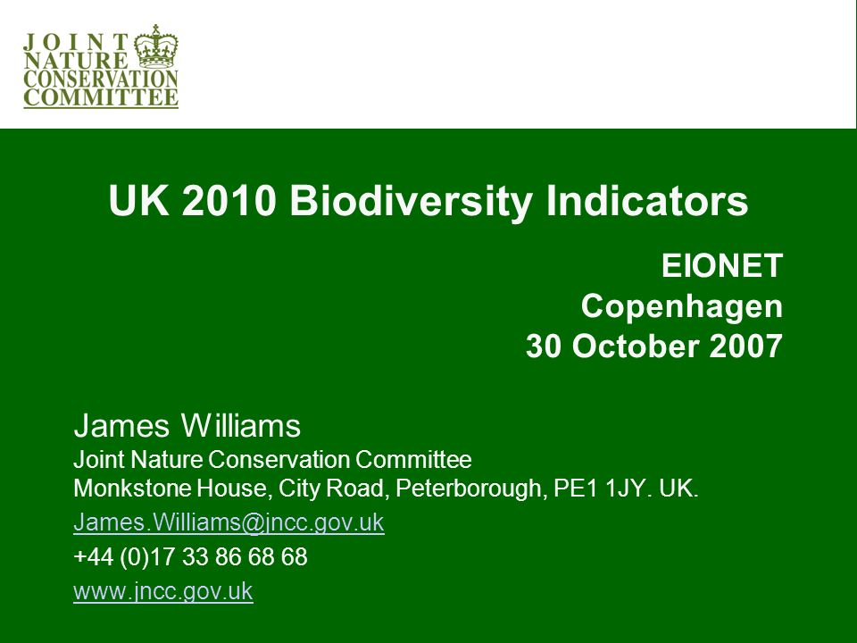 UK 2010 Biodiversity Indicators EIONET Copenhagen 30 October 2007 James Williams Joint Nature Conservation Committee Monkstone House, City Road, Peterborough, PE1 1JY.