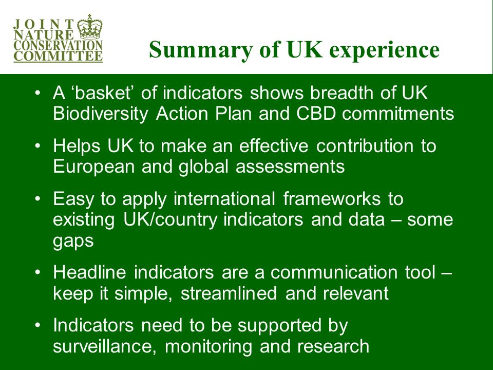 Summary of UK experience A basket of indicators shows breadth of UK Biodiversity Action Plan and CBD commitments Helps UK to make an effective contribution to European and global assessments Easy to apply international frameworks to existing UK/country indicators and data – some gaps Headline indicators are a communication tool – keep it simple, streamlined and relevant Indicators need to be supported by surveillance, monitoring and research