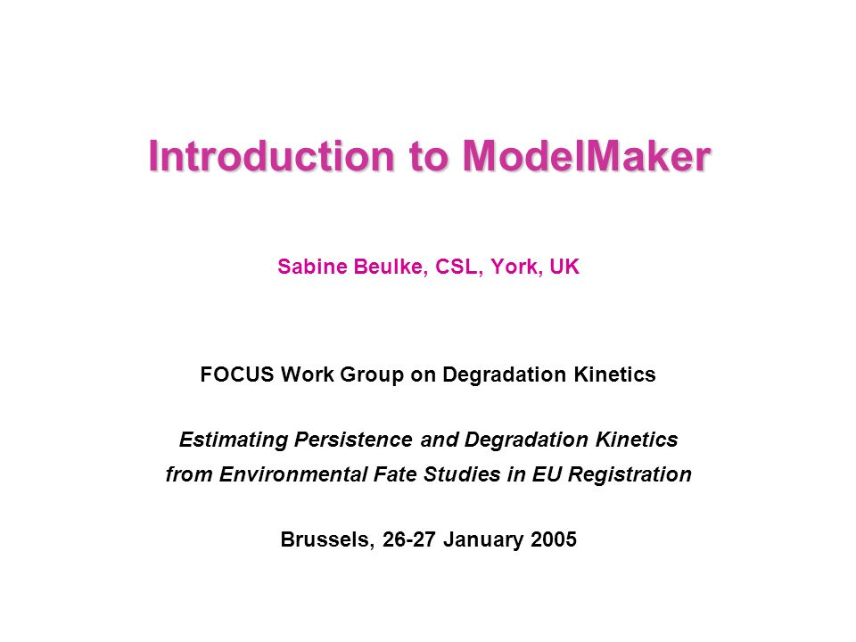 Introduction to ModelMaker Sabine Beulke, CSL, York, UK FOCUS Work Group on Degradation Kinetics Estimating Persistence and Degradation Kinetics from