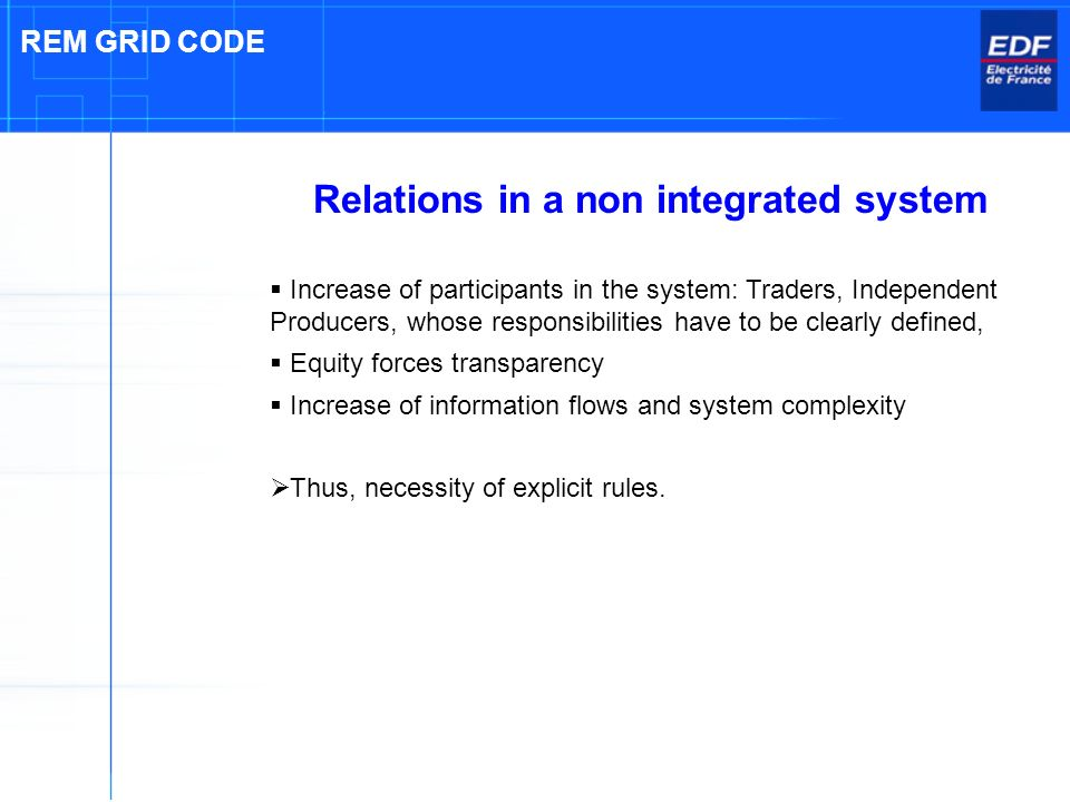 Relations in a non integrated system Increase of participants in the system: Traders, Independent Producers, whose responsibilities have to be clearly defined, Equity forces transparency Increase of information flows and system complexity Thus, necessity of explicit rules.