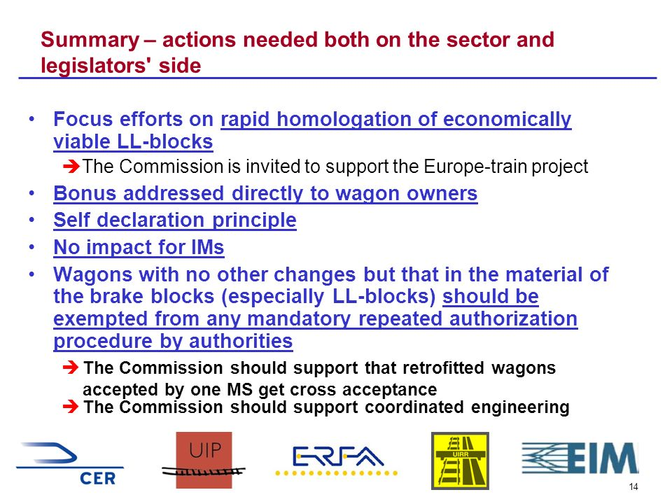 14 Summary – actions needed both on the sector and legislators side Focus efforts on rapid homologation of economically viable LL-blocks The Commission is invited to support the Europe-train project Bonus addressed directly to wagon owners Self declaration principle No impact for IMs Wagons with no other changes but that in the material of the brake blocks (especially LL-blocks) should be exempted from any mandatory repeated authorization procedure by authorities The Commission should support that retrofitted wagons accepted by one MS get cross acceptance The Commission should support coordinated engineering
