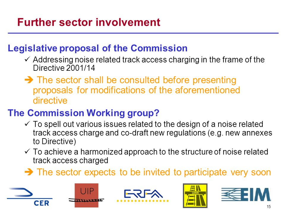 15 Further sector involvement Legislative proposal of the Commission Addressing noise related track access charging in the frame of the Directive 2001/14 The sector shall be consulted before presenting proposals for modifications of the aforementioned directive The Commission Working group.