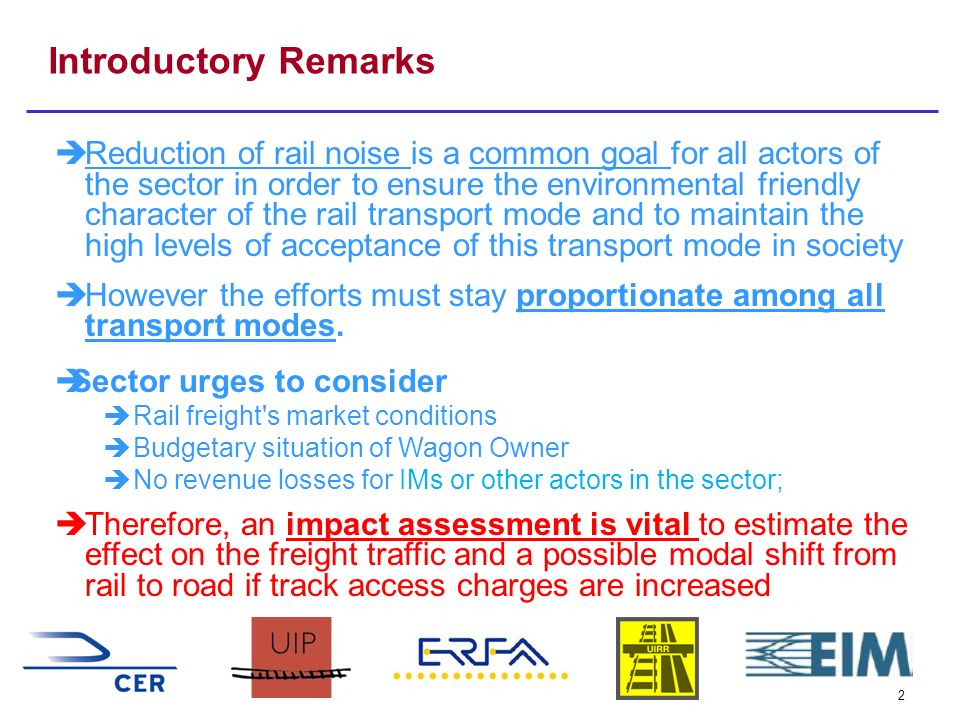 2 Introductory Remarks Reduction of rail noise is a common goal for all actors of the sector in order to ensure the environmental friendly character of the rail transport mode and to maintain the high levels of acceptance of this transport mode in society However the efforts must stay proportionate among all transport modes.