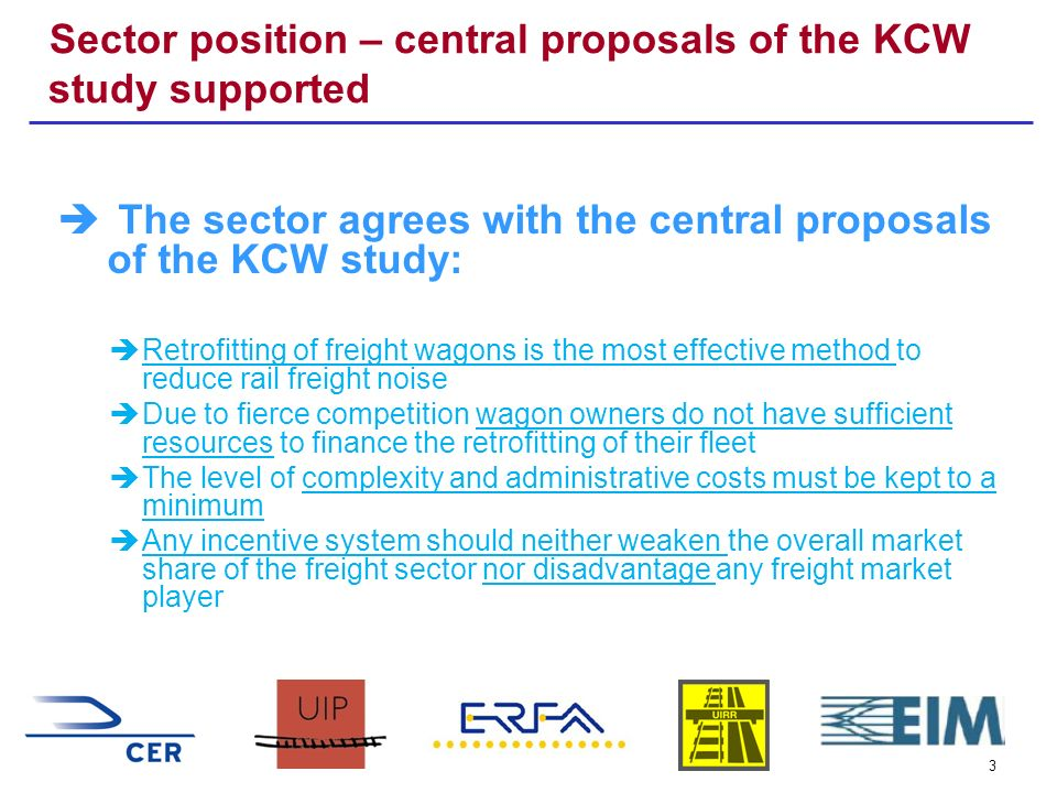 3 Sector position – central proposals of the KCW study supported The sector agrees with the central proposals of the KCW study: Retrofitting of freight wagons is the most effective method to reduce rail freight noise Due to fierce competition wagon owners do not have sufficient resources to finance the retrofitting of their fleet The level of complexity and administrative costs must be kept to a minimum Any incentive system should neither weaken the overall market share of the freight sector nor disadvantage any freight market player