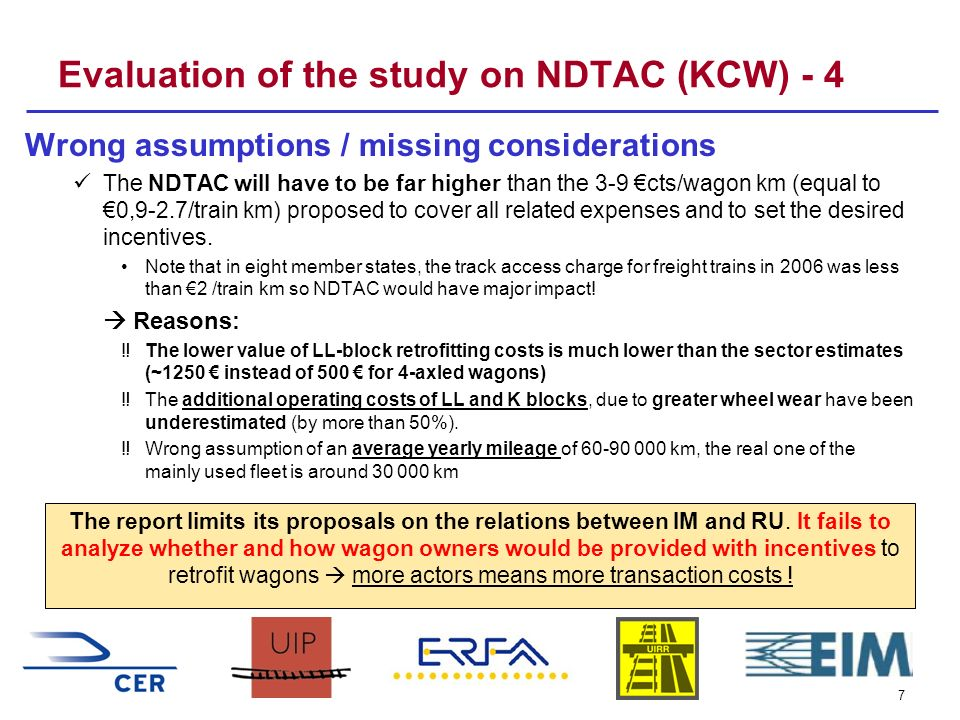 7 Evaluation of the study on NDTAC (KCW) - 4 Wrong assumptions / missing considerations The NDTAC will have to be far higher than the 3-9 cts/wagon km (equal to 0,9-2.7/train km) proposed to cover all related expenses and to set the desired incentives.