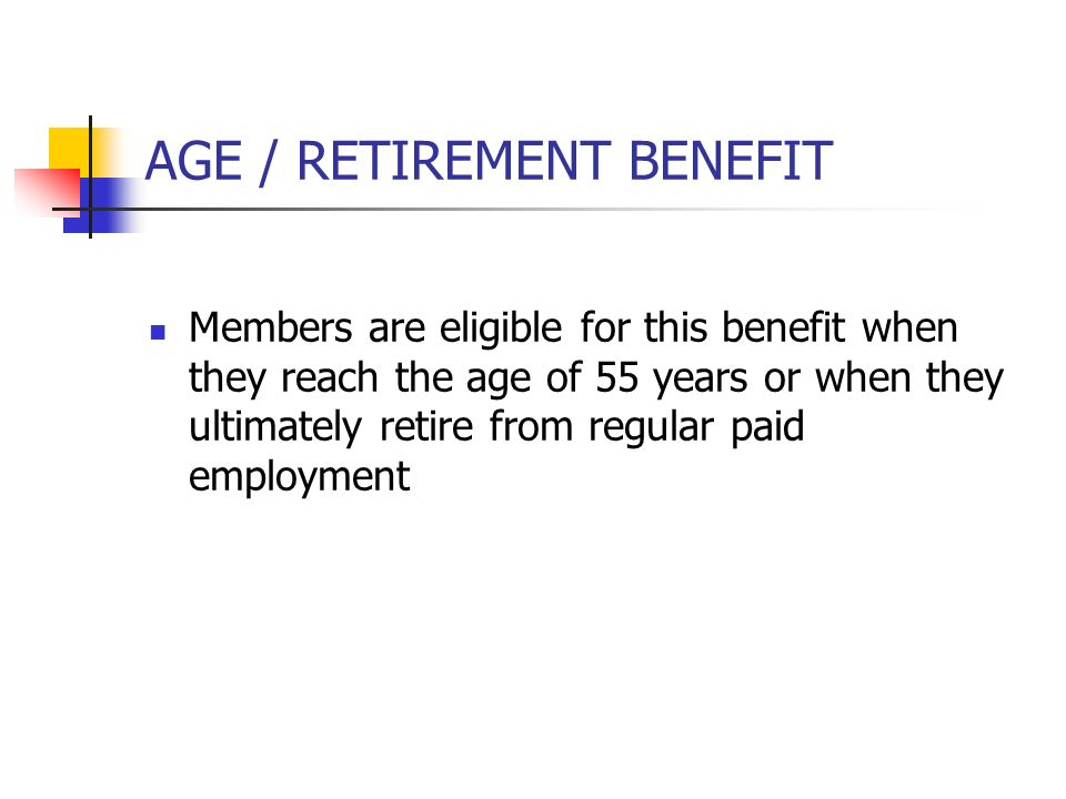 AGE / RETIREMENT BENEFIT Members are eligible for this benefit when they reach the age of 55 years or when they ultimately retire from regular paid em