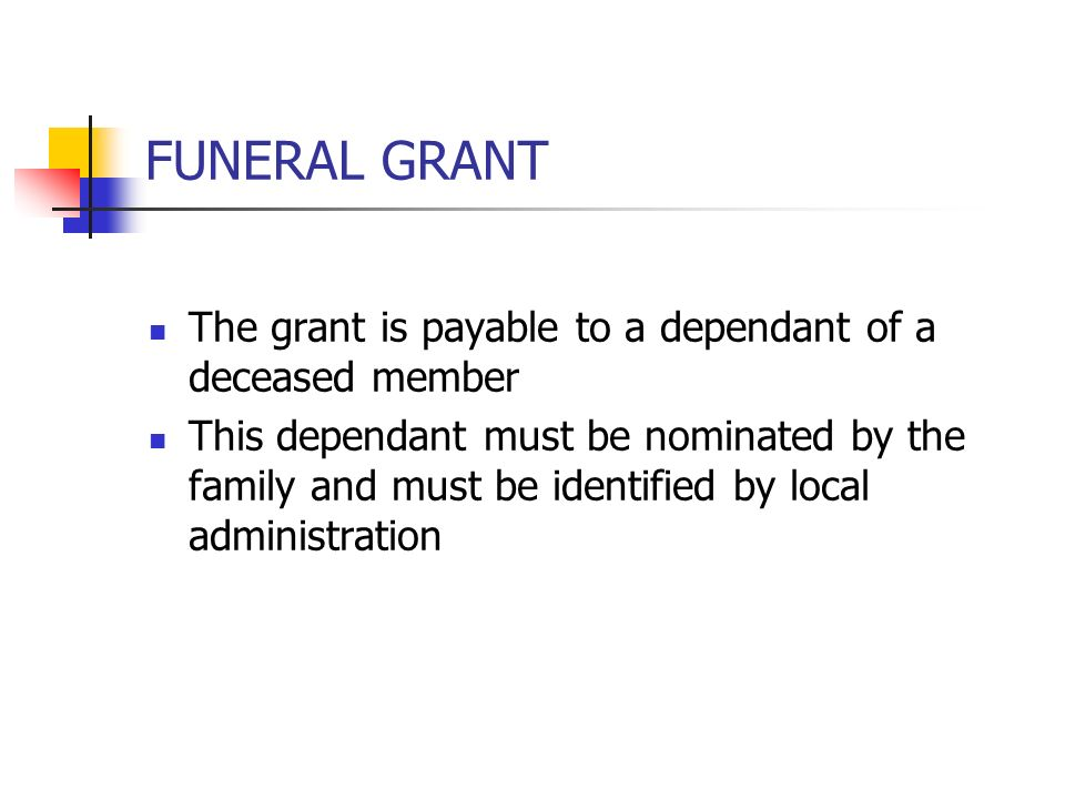 FUNERAL GRANT The grant is payable to a dependant of a deceased member This dependant must be nominated by the family and must be identified by local