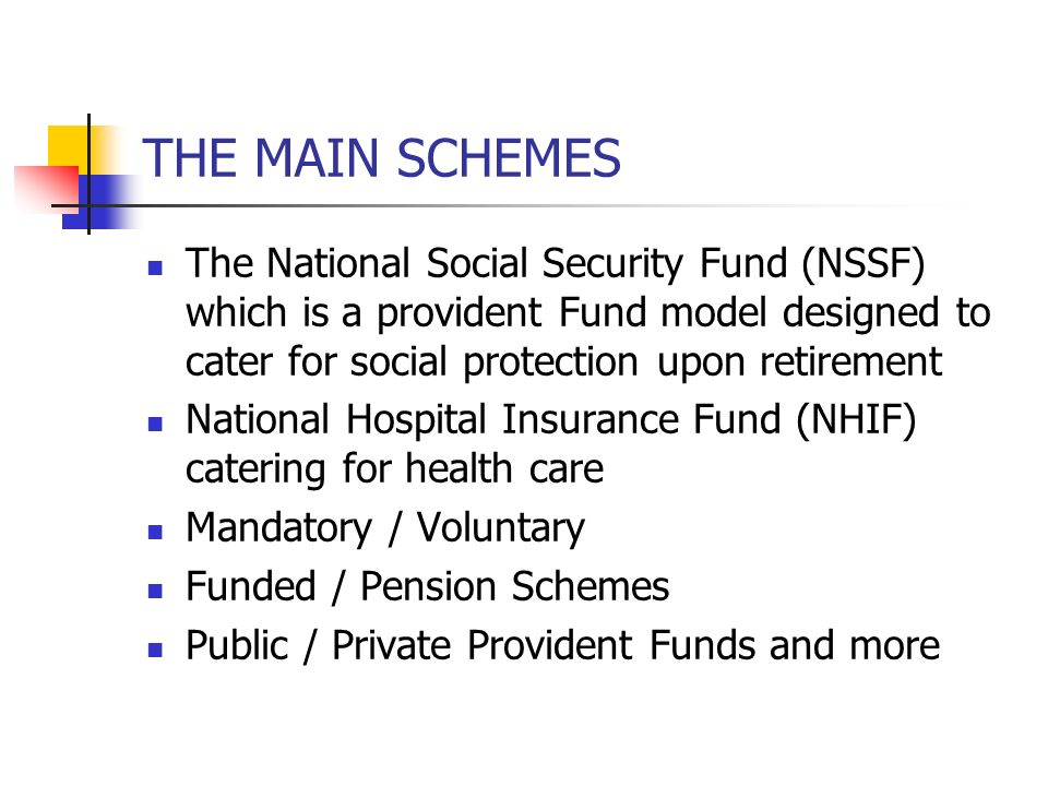 THE MAIN SCHEMES The National Social Security Fund (NSSF) which is a provident Fund model designed to cater for social protection upon retirement Nati