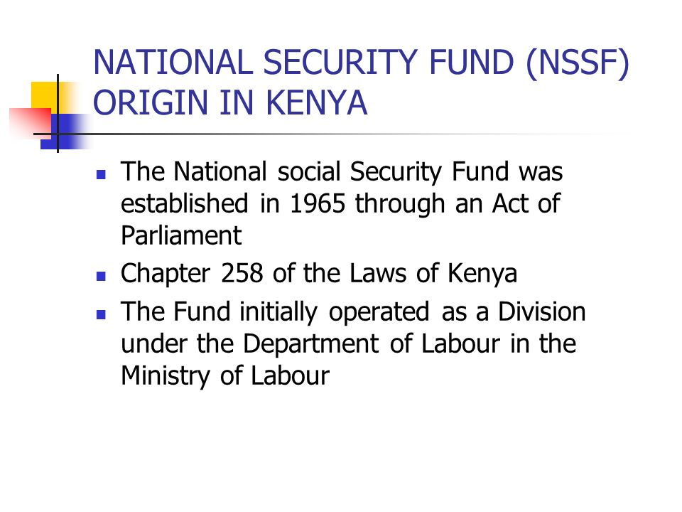 NATIONAL SECURITY FUND (NSSF) ORIGIN IN KENYA The National social Security Fund was established in 1965 through an Act of Parliament Chapter 258 of th