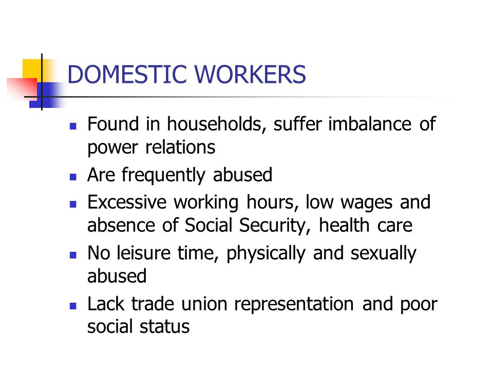 DOMESTIC WORKERS Found in households, suffer imbalance of power relations Are frequently abused Excessive working hours, low wages and absence of Soci
