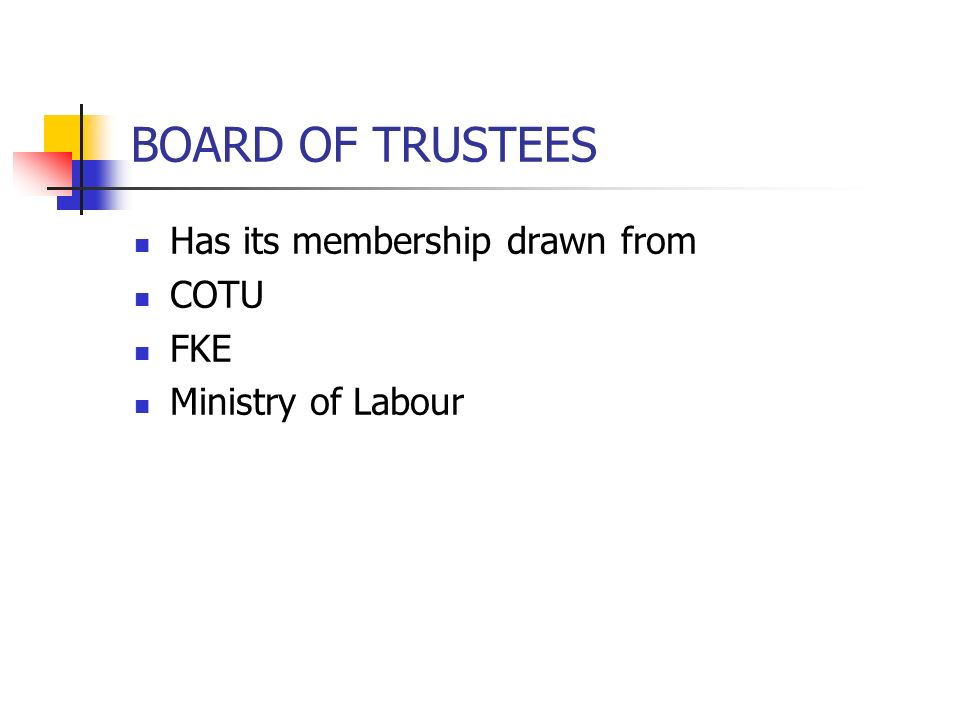 BOARD OF TRUSTEES Has its membership drawn from COTU FKE Ministry of Labour