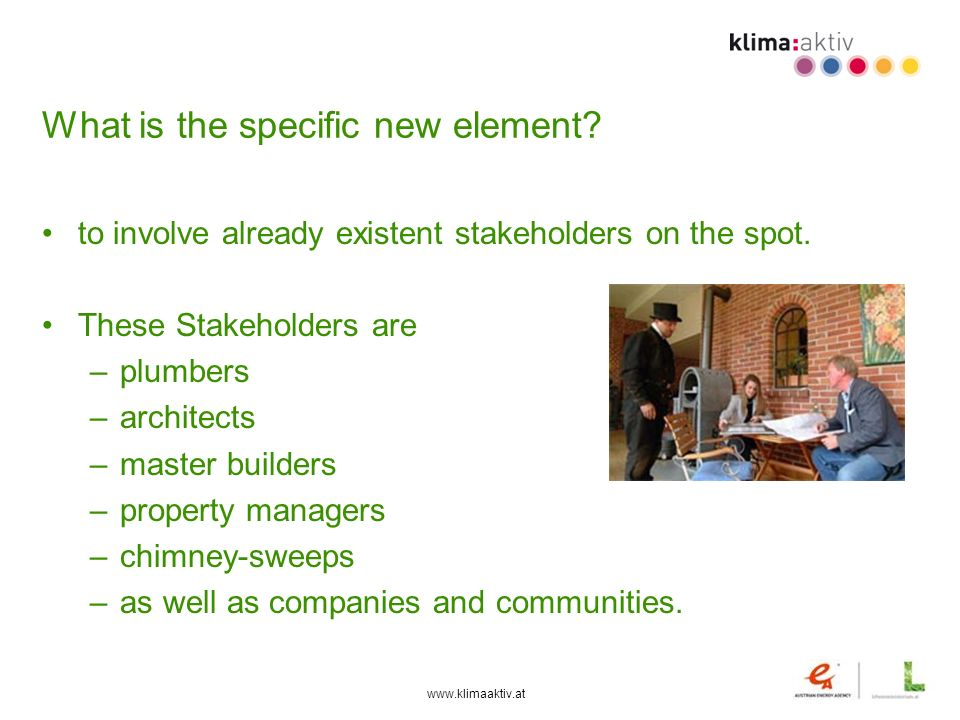 www.klimaaktiv.at What is the specific new element? to involve already existent stakeholders on the spot. These Stakeholders are –plumbers –architects