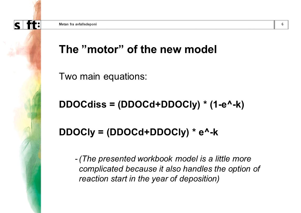 6Metan fra avfallsdeponi The motor of the new model Two main equations: DDOCdiss = (DDOCd+DDOCly) * (1-e^-k) DDOCly = (DDOCd+DDOCly) * e^-k -(The presented workbook model is a little more complicated because it also handles the option of reaction start in the year of deposition)