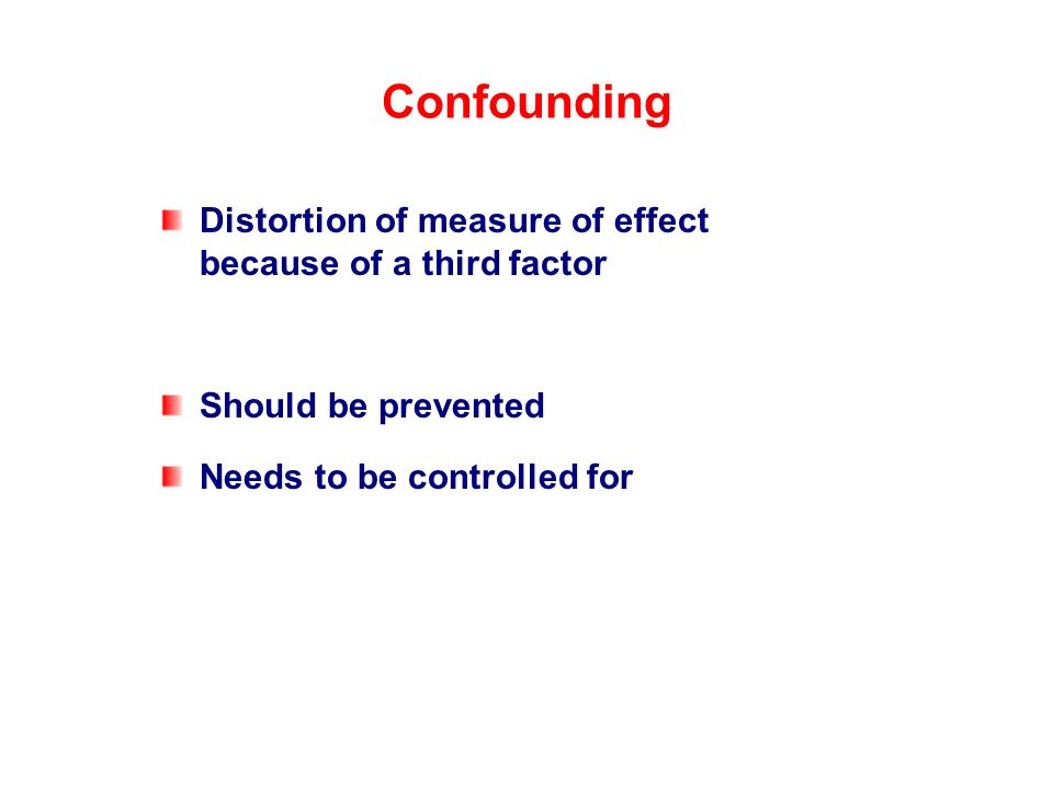 Confounding Distortion of measure of effect because of a third factor Should be prevented Needs to be controlled for