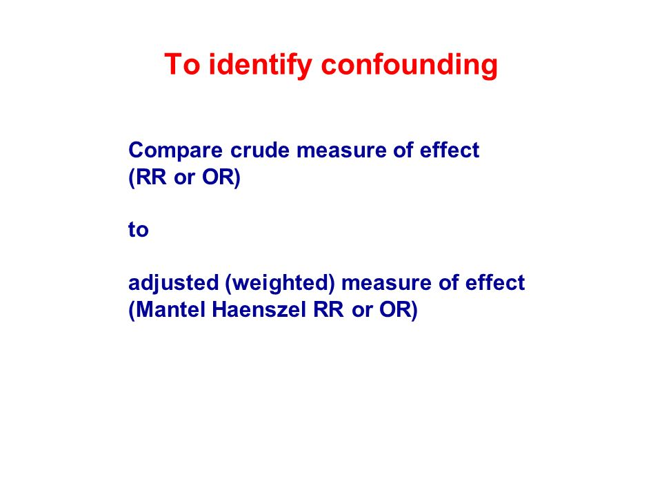 To identify confounding Compare crude measure of effect (RR or OR) to adjusted (weighted) measure of effect (Mantel Haenszel RR or OR)