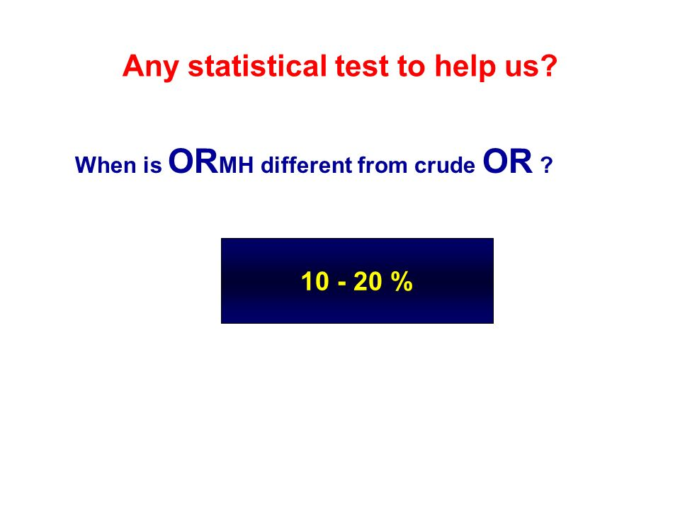 10 - 20 % Any statistical test to help us? When is OR MH different from crude OR ?