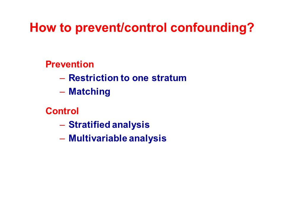 How to prevent/control confounding? Prevention –Restriction to one stratum –Matching Control –Stratified analysis –Multivariable analysis