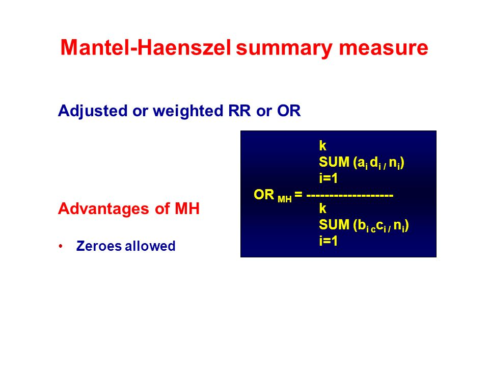 Mantel-Haenszel summary measure Adjusted or weighted RR or OR Advantages of MH Zeroes allowed OR MH = ------------------- k SUM (a i d i / n i ) i=1 k