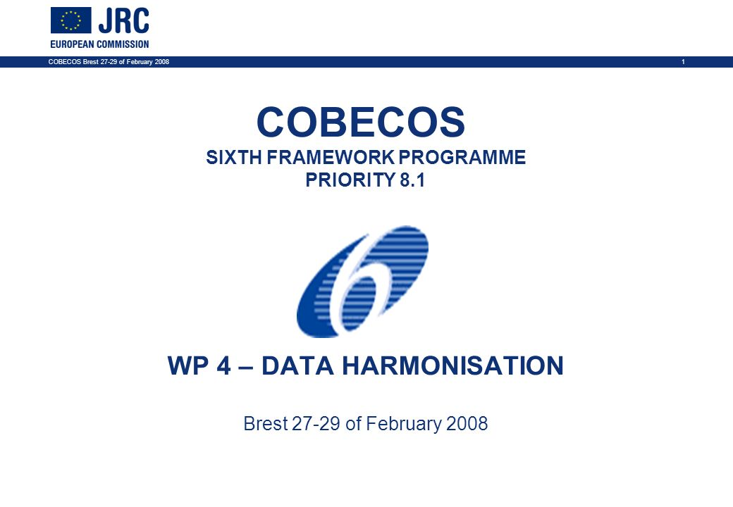 COBECOS Brest 27-29 of February 20081 COBECOS SIXTH FRAMEWORK PROGRAMME PRIORITY 8.1 WP 4 – DATA HARMONISATION Brest 27-29 of February 2008