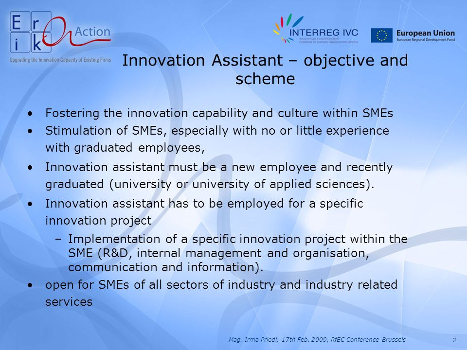 2 Mag. Irma Priedl, 17th Feb. 2009, RfEC Conference Brussels Fostering the innovation capability and culture within SMEs Stimulation of SMEs, especial