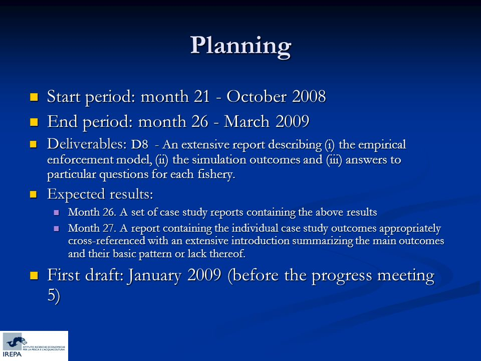 Planning Start period: month 21 - October 2008 Start period: month 21 - October 2008 End period: month 26 - March 2009 End period: month 26 - March 2009 Deliverables: D8 - An extensive report describing (i) the empirical enforcement model, (ii) the simulation outcomes and (iii) answers to particular questions for each fishery.