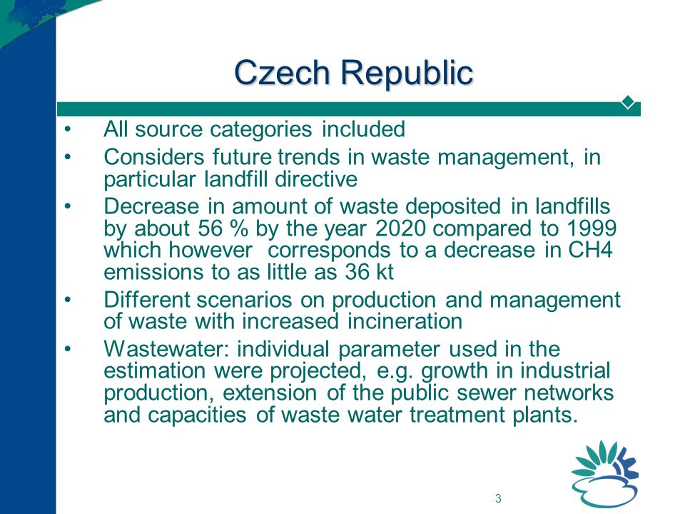 3 Czech Republic All source categories included Considers future trends in waste management, in particular landfill directive Decrease in amount of waste deposited in landfills by about 56 % by the year 2020 compared to 1999 which however corresponds to a decrease in CH4 emissions to as little as 36 kt Different scenarios on production and management of waste with increased incineration Wastewater: individual parameter used in the estimation were projected, e.g.