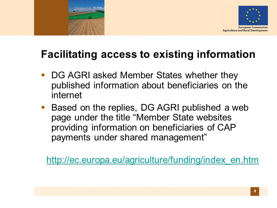4 Facilitating access to existing information DG AGRI asked Member States whether they published information about beneficiaries on the internet Based on the replies, DG AGRI published a web page under the title Member State websites providing information on beneficiaries of CAP payments under shared management http://ec.europa.eu/agriculture/funding/index_en.htm