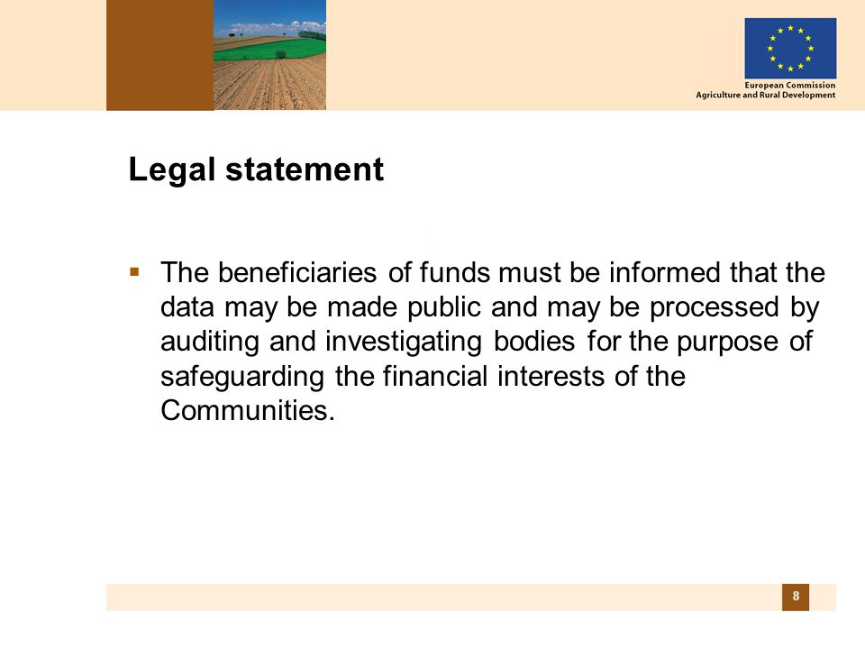 8 Legal statement The beneficiaries of funds must be informed that the data may be made public and may be processed by auditing and investigating bodies for the purpose of safeguarding the financial interests of the Communities.