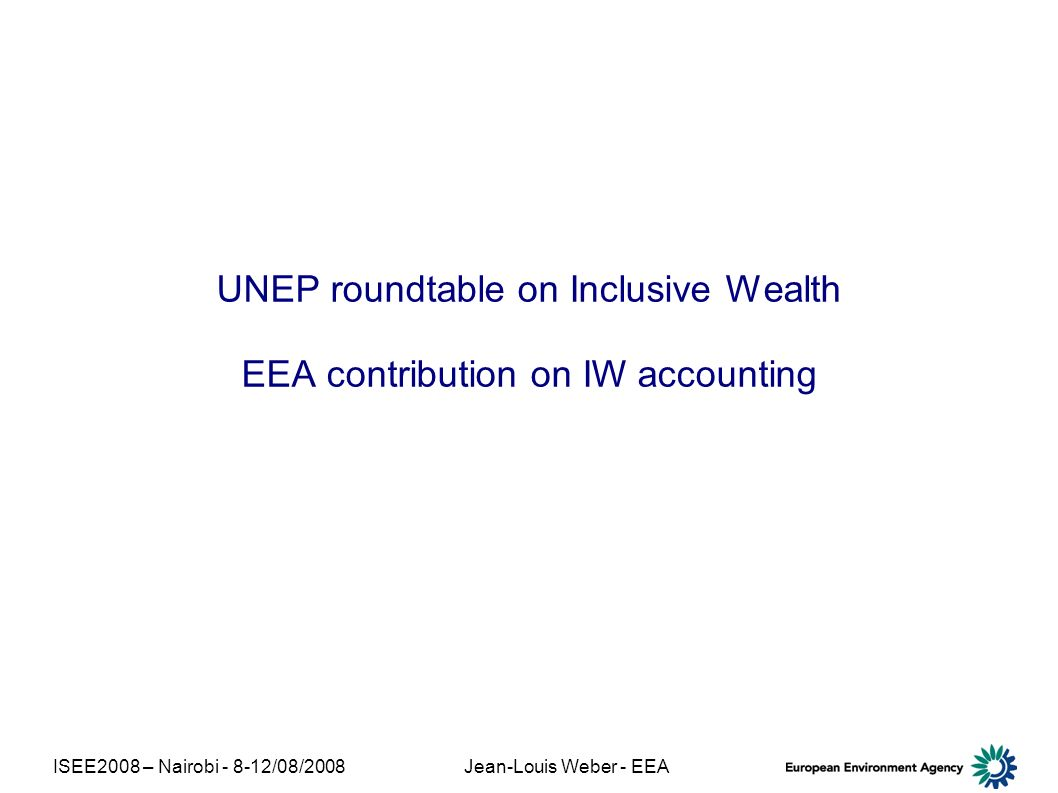 ISEE2008 – Nairobi - 8-12/08/2008Jean-Louis Weber - EEA UNEP roundtable on Inclusive Wealth EEA contribution on IW accounting