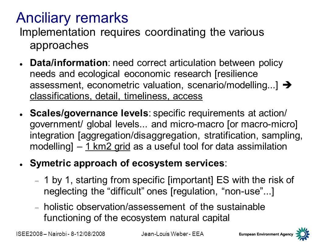 ISEE2008 – Nairobi - 8-12/08/2008Jean-Louis Weber - EEA Anciliary remarks Implementation requires coordinating the various approaches Data/information: need correct articulation between policy needs and ecological eoconomic research [resilience assessment, econometric valuation, scenario/modelling...] classifications, detail, timeliness, access Scales/governance levels: specific requirements at action/ government/ global levels...
