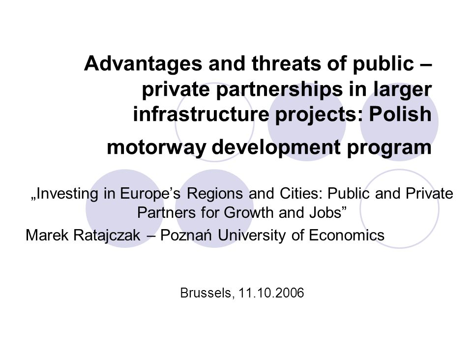 Marek Ratajczak -Poznań University of Economics 2 Advantages and threats of public – private partnerships in larger infrastructure projects: Polish motorway development program Private – public partnership (PPP) can be interpreted as....