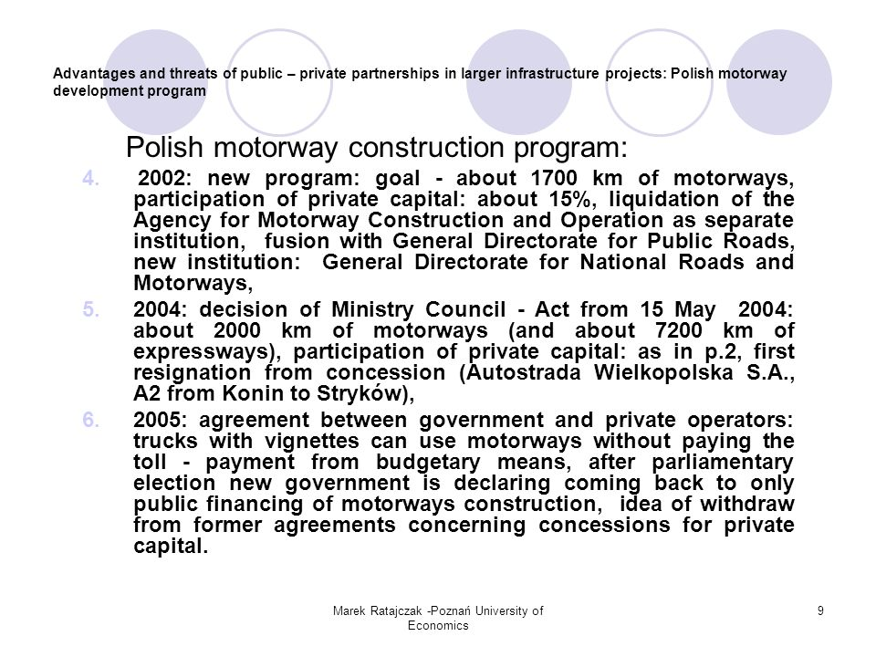 Marek Ratajczak -Poznań University of Economics 9 Advantages and threats of public – private partnerships in larger infrastructure projects: Polish motorway development program Polish motorway construction program: 4.2002: new program: goal - about 1700 km of motorways, participation of private capital: about 15%, liquidation of the Agency for Motorway Construction and Operation as separate institution, fusion with General Directorate for Public Roads, new institution: General Directorate for National Roads and Motorways, 5.2004: decision of Ministry Council - Act from 15 May 2004: about 2000 km of motorways (and about 7200 km of expressways), participation of private capital: as in p.2, first resignation from concession (Autostrada Wielkopolska S.A., A2 from Konin to Stryków), 6.2005: agreement between government and private operators: trucks with vignettes can use motorways without paying the toll - payment from budgetary means, after parliamentary election new government is declaring coming back to only public financing of motorways construction, idea of withdraw from former agreements concerning concessions for private capital.