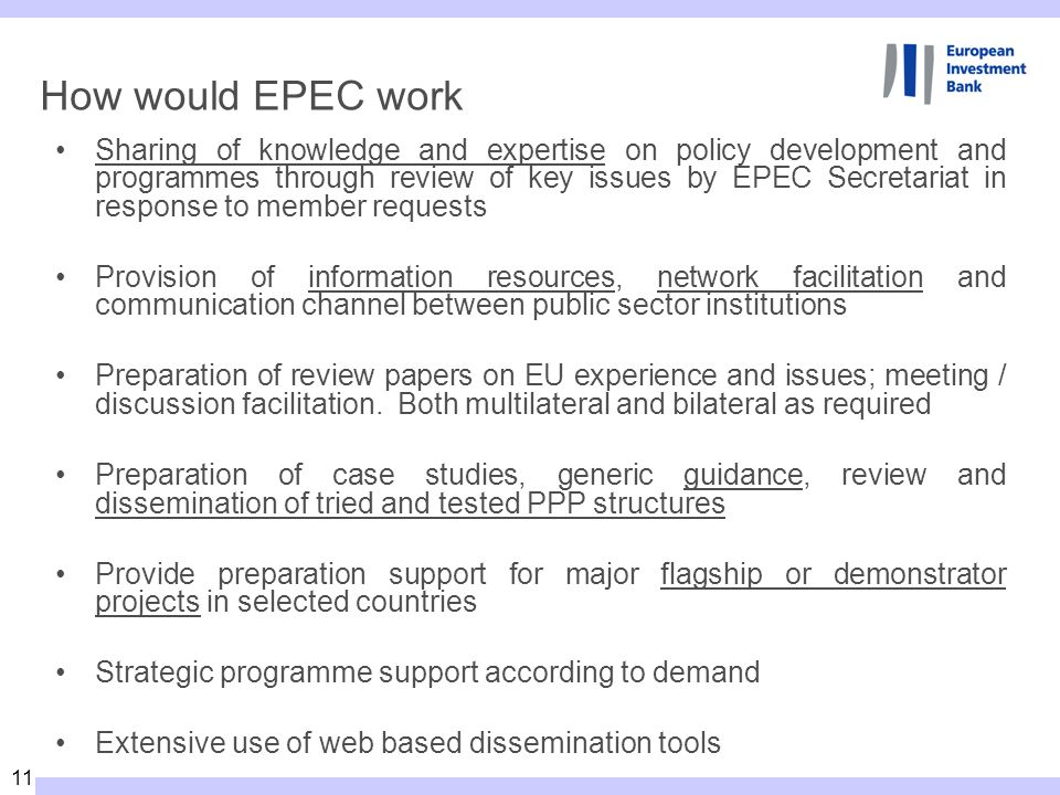 11 How would EPEC work Sharing of knowledge and expertise on policy development and programmes through review of key issues by EPEC Secretariat in response to member requests Provision of information resources, network facilitation and communication channel between public sector institutions Preparation of review papers on EU experience and issues; meeting / discussion facilitation.