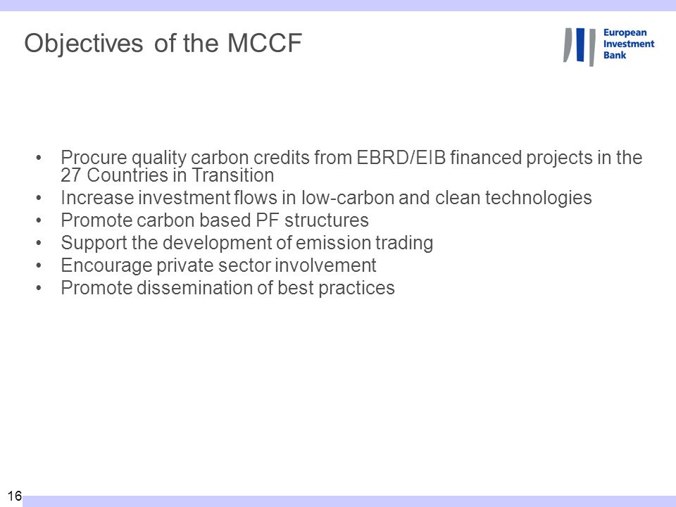 16 Objectives of the MCCF Procure quality carbon credits from EBRD/EIB financed projects in the 27 Countries in Transition Increase investment flows in low-carbon and clean technologies Promote carbon based PF structures Support the development of emission trading Encourage private sector involvement Promote dissemination of best practices