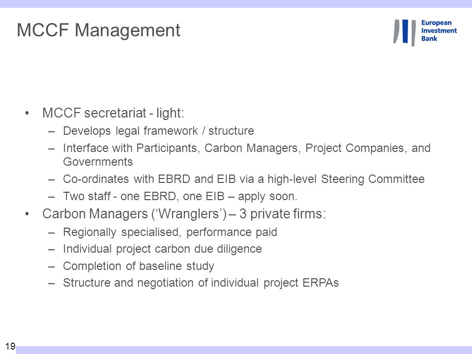 19 MCCF Management MCCF secretariat - light: –Develops legal framework / structure –Interface with Participants, Carbon Managers, Project Companies, and Governments –Co-ordinates with EBRD and EIB via a high-level Steering Committee –Two staff - one EBRD, one EIB – apply soon.