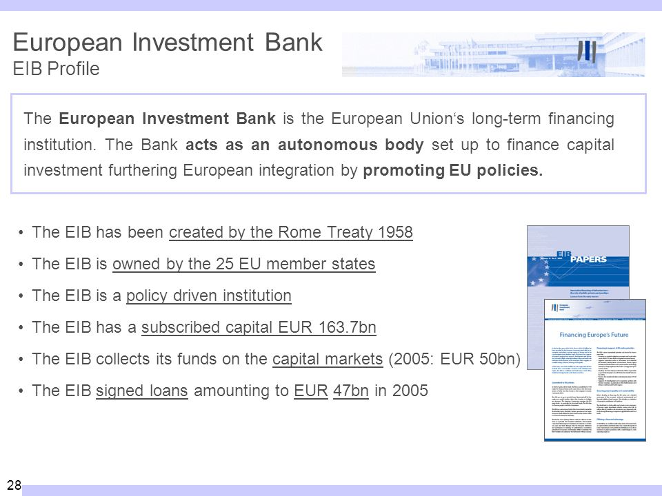 28 European Investment Bank EIB Profile The EIB has been created by the Rome Treaty 1958 The EIB is owned by the 25 EU member states The EIB is a policy driven institution The EIB has a subscribed capital EUR 163.7bn The EIB collects its funds on the capital markets (2005: EUR 50bn) The EIB signed loans amounting to EUR 47bn in 2005 The European Investment Bank is the European Unions long-term financing institution.