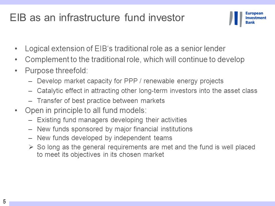 5 EIB as an infrastructure fund investor Logical extension of EIBs traditional role as a senior lender Complement to the traditional role, which will continue to develop Purpose threefold: –Develop market capacity for PPP / renewable energy projects –Catalytic effect in attracting other long-term investors into the asset class –Transfer of best practice between markets Open in principle to all fund models: –Existing fund managers developing their activities –New funds sponsored by major financial institutions –New funds developed by independent teams So long as the general requirements are met and the fund is well placed to meet its objectives in its chosen market