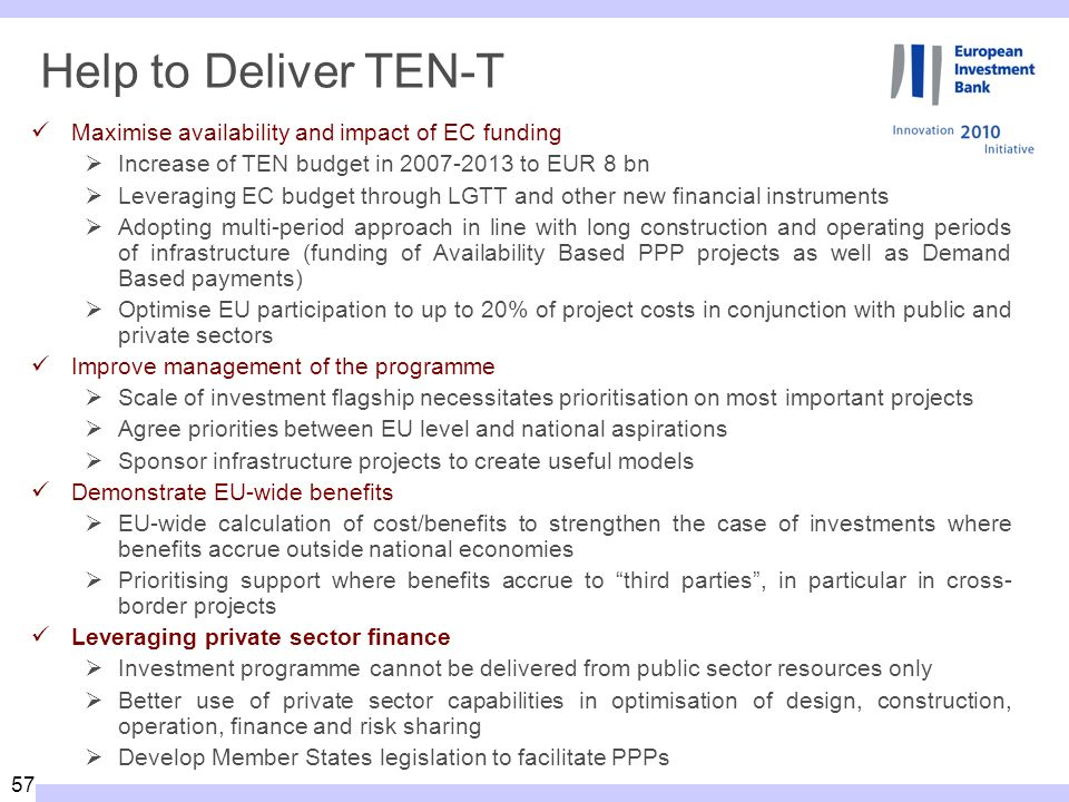 57 Help to Deliver TEN-T Maximise availability and impact of EC funding Increase of TEN budget in 2007-2013 to EUR 8 bn Leveraging EC budget through LGTT and other new financial instruments Adopting multi-period approach in line with long construction and operating periods of infrastructure (funding of Availability Based PPP projects as well as Demand Based payments) Optimise EU participation to up to 20% of project costs in conjunction with public and private sectors Improve management of the programme Scale of investment flagship necessitates prioritisation on most important projects Agree priorities between EU level and national aspirations Sponsor infrastructure projects to create useful models Demonstrate EU-wide benefits EU-wide calculation of cost/benefits to strengthen the case of investments where benefits accrue outside national economies Prioritising support where benefits accrue to third parties, in particular in cross- border projects Leveraging private sector finance Investment programme cannot be delivered from public sector resources only Better use of private sector capabilities in optimisation of design, construction, operation, finance and risk sharing Develop Member States legislation to facilitate PPPs